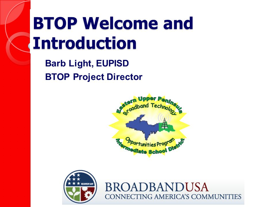 BTOP Welcome and Introduction Barb Light, EUPISD BTOP Project Director