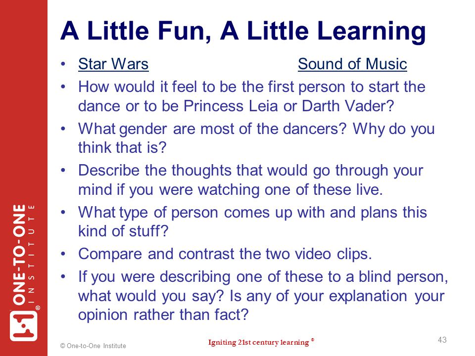 Igniting 21st century learning ® ® © One-to-One Institute A Little Fun, A Little Learning Star Wars Sound of MusicStar WarsSound of Music How would it