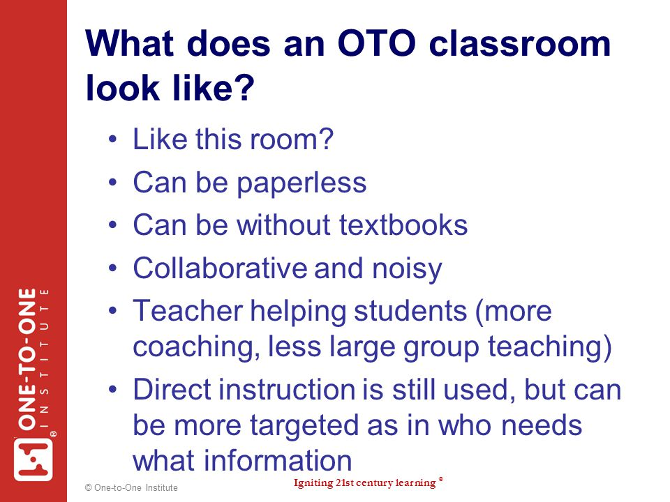 Igniting 21st century learning ® ® © One-to-One Institute What does an OTO classroom look like? Like this room? Can be paperless Can be without textbo