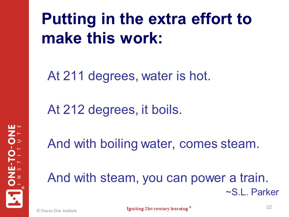 Igniting 21st century learning ® ® © One-to-One Institute Putting in the extra effort to make this work: At 211 degrees, water is hot. At 212 degrees,