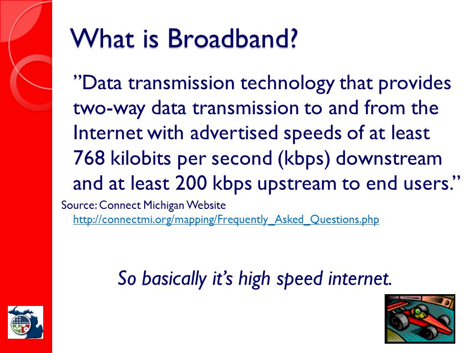 "What is Broadband? ""Data transmission technology that provides two-way data transmission to and from the Internet with advertised speeds of at least 7"