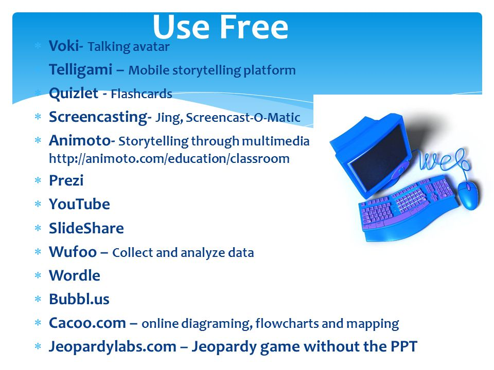  Voki- Talking avatar  Telligami – Mobile storytelling platform  Quizlet - Flashcards  Screencasting- Jing, Screencast-O-Matic  Animoto- Storytelling through multimedia http://animoto.com/education/classroom  Prezi  YouTube  SlideShare  Wufoo – Collect and analyze data  Wordle  Bubbl.us  Cacoo.com – online diagraming, flowcharts and mapping  Jeopardylabs.com – Jeopardy game without the PPT Use Free