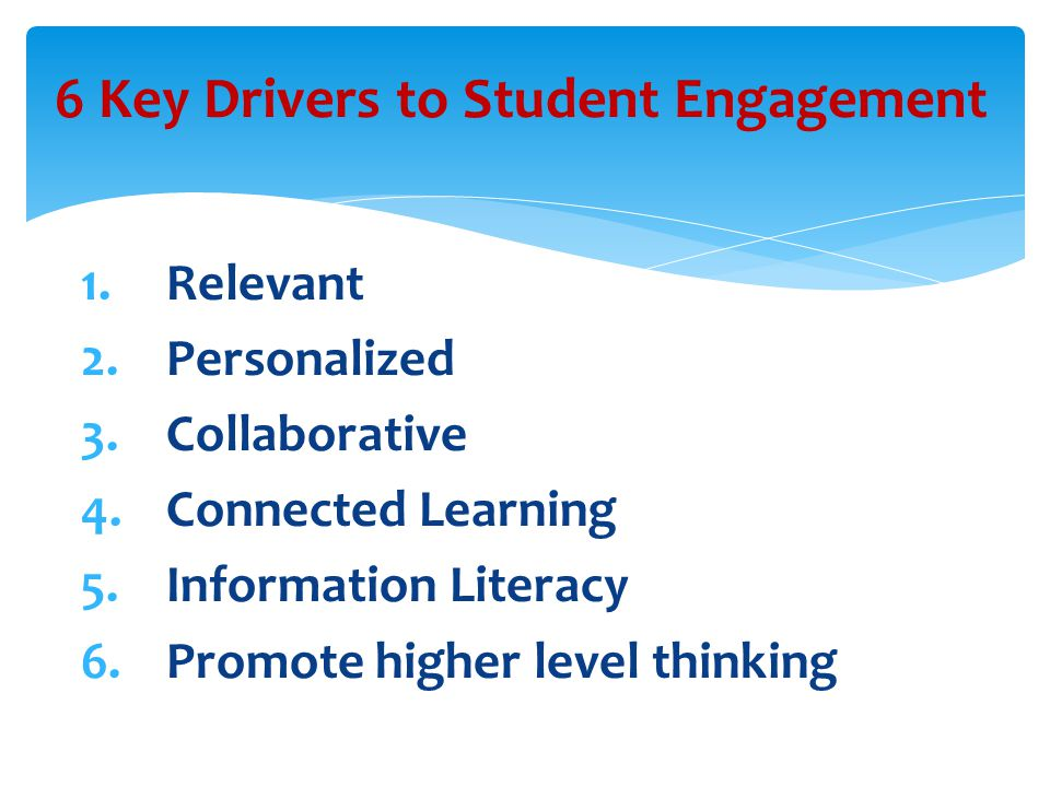 1.Relevant 2.Personalized 3.Collaborative 4.Connected Learning 5.Information Literacy 6.Promote higher level thinking 6 Key Drivers to Student Engagement