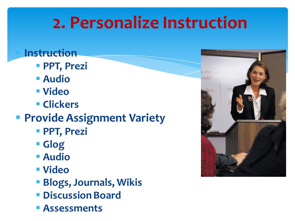  Instruction  PPT, Prezi  Audio  Video  Clickers  Provide Assignment Variety  PPT, Prezi  Glog  Audio  Video  Blogs, Journals, Wikis  Discussion Board  Assessments 2.