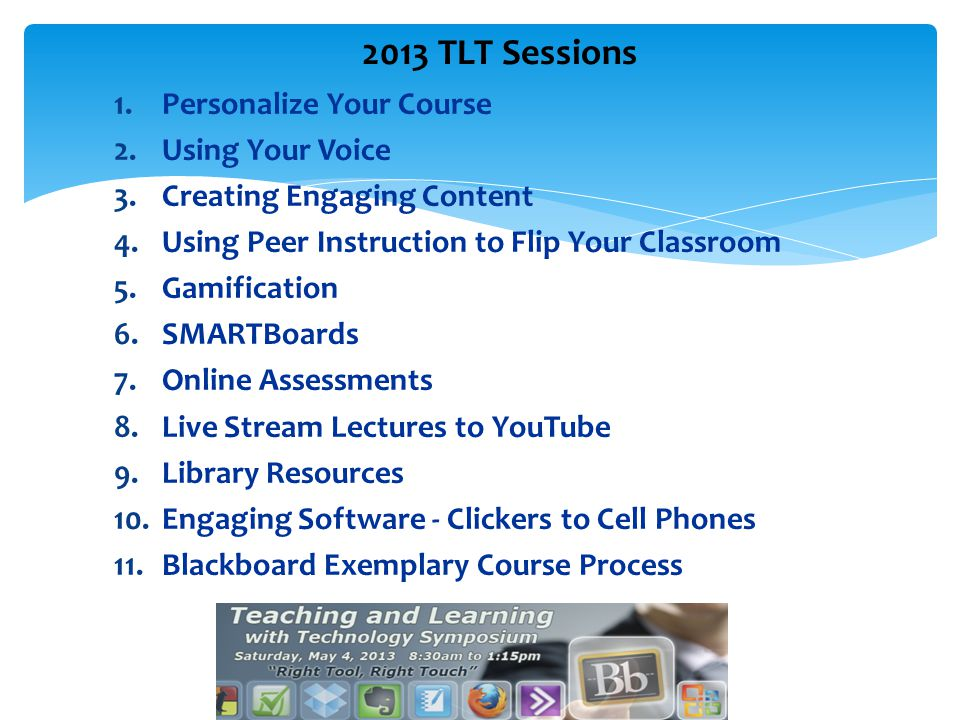 1.Personalize Your Course 2.Using Your Voice 3.Creating Engaging Content 4.Using Peer Instruction to Flip Your Classroom 5.Gamification 6.SMARTBoards 7.Online Assessments 8.Live Stream Lectures to YouTube 9.Library Resources 10.Engaging Software - Clickers to Cell Phones 11.Blackboard Exemplary Course Process 2013 TLT Sessions