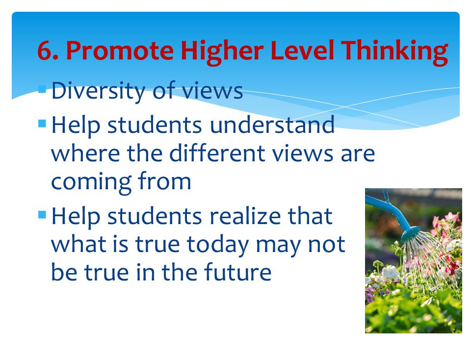  Diversity of views  Help students understand where the different views are coming from  Help students realize that what is true today may not be true in the future 6.
