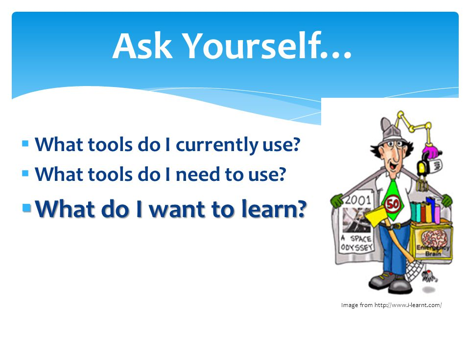  What tools do I currently use?  What tools do I need to use?  What do I want to learn? Ask Yourself… Image from http://www.i-learnt.com/