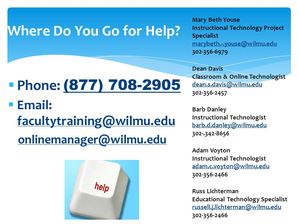  Phone: (877) 708-2905 (877) 708-2905  Email: facultytraining@wilmu.edu facultytraining@wilmu.edu onlinemanager@wilmu.edu Where Do You Go for Help?