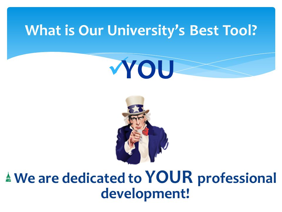 YOU We are dedicated to YOUR professional development! What is Our University's Best Tool