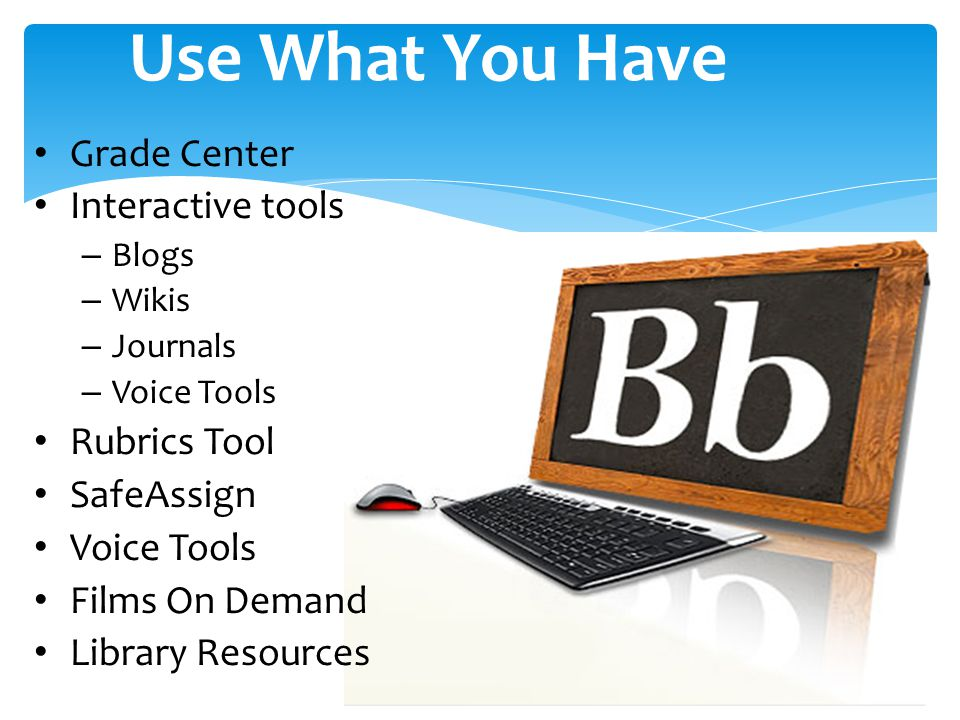 Use What You Have Grade Center Interactive tools – Blogs – Wikis – Journals – Voice Tools Rubrics Tool SafeAssign Voice Tools Films On Demand Library Resources