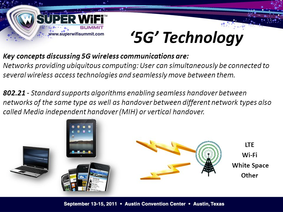 '5G' Technology Key concepts discussing 5G wireless communications are: Networks providing ubiquitous computing: User can simultaneously be connected to several wireless access technologies and seamlessly move between them.