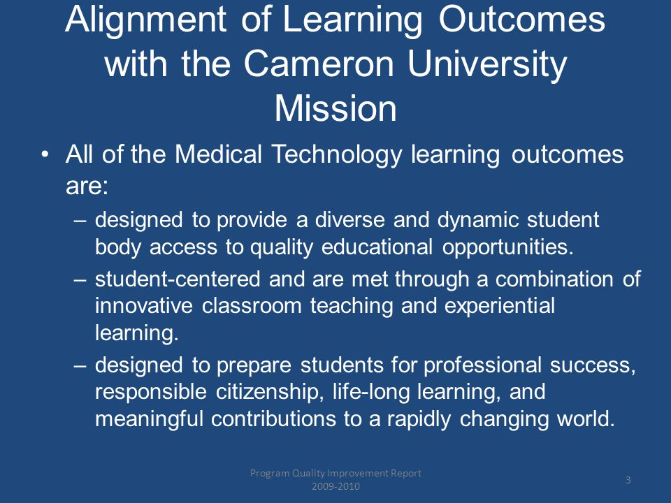 Alignment of Learning Outcomes with the Cameron University Mission All of the Medical Technology learning outcomes are: –designed to provide a diverse and dynamic student body access to quality educational opportunities.