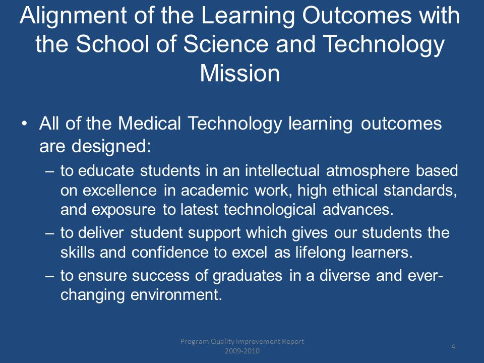 Alignment of the Learning Outcomes with the School of Science and Technology Mission All of the Medical Technology learning outcomes are designed: –to educate students in an intellectual atmosphere based on excellence in academic work, high ethical standards, and exposure to latest technological advances.