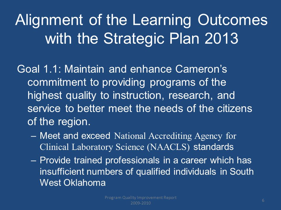 Alignment of the Learning Outcomes with the Strategic Plan 2013 Goal 1.1: Maintain and enhance Cameron's commitment to providing programs of the highest quality to instruction, research, and service to better meet the needs of the citizens of the region.