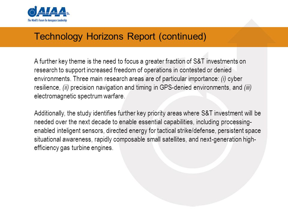 Technology Horizons Report (continued) A further key theme is the need to focus a greater fraction of S&T investments on research to support increased freedom of operations in contested or denied environments.