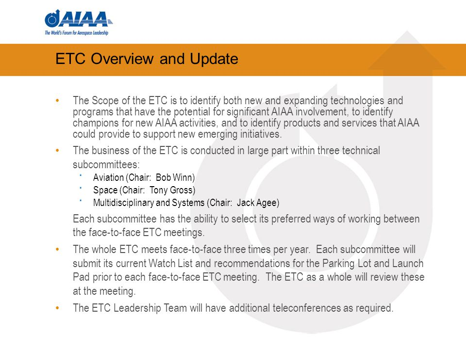 Next ETC Teleconferences and Meeting Aviation Subcommittee Space Subcommittee Multidisciplinary and Systems Subcommittee - monthly Leadership Telecon Face-to-Face ETC Meetings Inside Aerospace (May 10-12, Washington, DC / Arlington, VA) Joint Propulsion Conference (July 31 – August 3, San Diego, CA) or Guidance, Navigation and Control Conference (August 8 – 11, Portland, OR)
