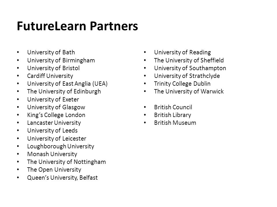 FutureLearn Partners University of Bath University of Birmingham University of Bristol Cardiff University University of East Anglia (UEA) The University of Edinburgh University of Exeter University of Glasgow King's College London Lancaster University University of Leeds University of Leicester Loughborough University Monash University The University of Nottingham The Open University Queen's University, Belfast University of Reading The University of Sheffield University of Southampton University of Strathclyde Trinity College Dublin The University of Warwick British Council British Library British Museum