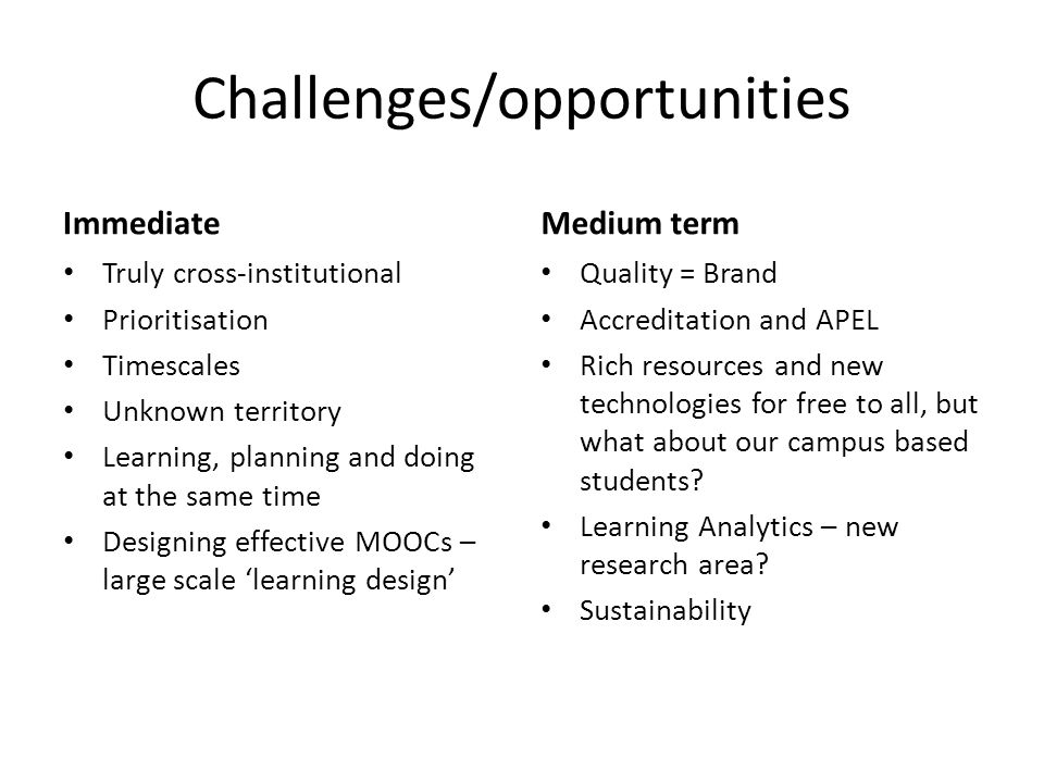 Challenges/opportunities Immediate Truly cross-institutional Prioritisation Timescales Unknown territory Learning, planning and doing at the same time Designing effective MOOCs – large scale 'learning design' Medium term Quality = Brand Accreditation and APEL Rich resources and new technologies for free to all, but what about our campus based students.