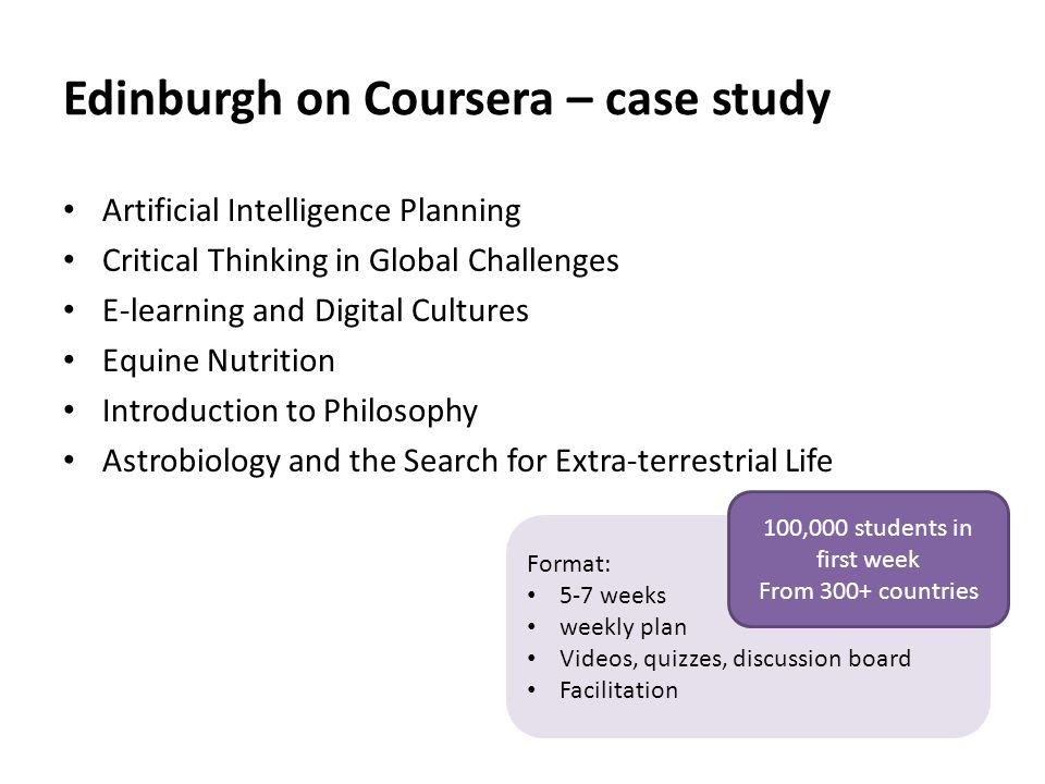 Edinburgh on Coursera – case study Artificial Intelligence Planning Critical Thinking in Global Challenges E-learning and Digital Cultures Equine Nutrition Introduction to Philosophy Astrobiology and the Search for Extra-terrestrial Life Format: 5-7 weeks weekly plan Videos, quizzes, discussion board Facilitation 100,000 students in first week From 300+ countries