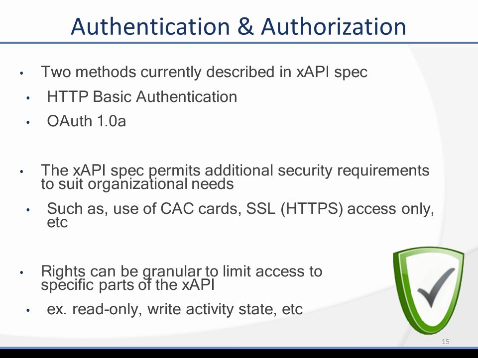 15 Authentication & Authorization Two methods currently described in xAPI spec HTTP Basic Authentication OAuth 1.0a The xAPI spec permits additional s