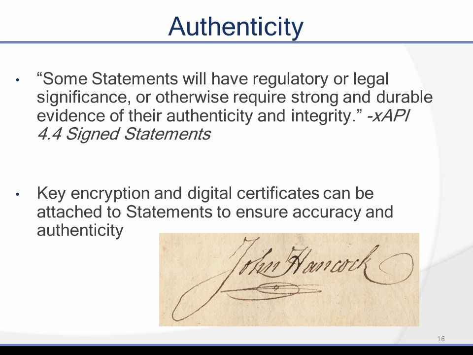16 Authenticity Some Statements will have regulatory or legal significance, or otherwise require strong and durable evidence of their authenticity and integrity. -xAPI 4.4 Signed Statements Key encryption and digital certificates can be attached to Statements to ensure accuracy and authenticity