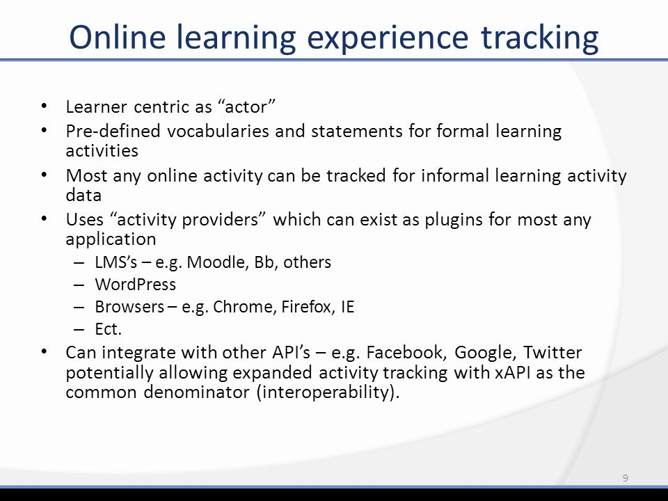 Learner centric as actor Pre-defined vocabularies and statements for formal learning activities Most any online activity can be tracked for informal learning activity data Uses activity providers which can exist as plugins for most any application – LMS's – e.g.