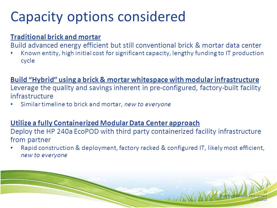 10 Benefits of Modular Data Centers 11/18/2013 Capacity options considered Traditional brick and mortar Build advanced energy efficient but still conventional brick & mortar data center Known entity, high initial cost for significant capacity, lengthy funding to IT production cycle Build Hybrid using a brick & mortar whitespace with modular infrastructure Leverage the quality and savings inherent in pre-configured, factory-built facility infrastructure Similar timeline to brick and mortar, new to everyone Utilize a fully Containerized Modular Data Center approach Deploy the HP 240a EcoPOD with third party containerized facility infrastructure from partner Rapid construction & deployment, factory racked & configured IT, likely most efficient, new to everyone