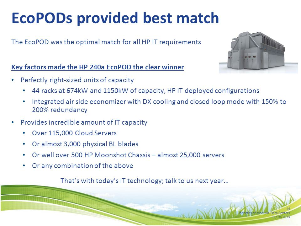 14 Benefits of Modular Data Centers 11/18/2013 EcoPODs provided best match The EcoPOD was the optimal match for all HP IT requirements Key factors made the HP 240a EcoPOD the clear winner Perfectly right-sized units of capacity 44 racks at 674kW and 1150kW of capacity, HP IT deployed configurations Integrated air side economizer with DX cooling and closed loop mode with 150% to 200% redundancy Provides incredible amount of IT capacity Over 115,000 Cloud Servers Or almost 3,000 physical BL blades Or well over 500 HP Moonshot Chassis – almost 25,000 servers Or any combination of the above That's with today's IT technology; talk to us next year…