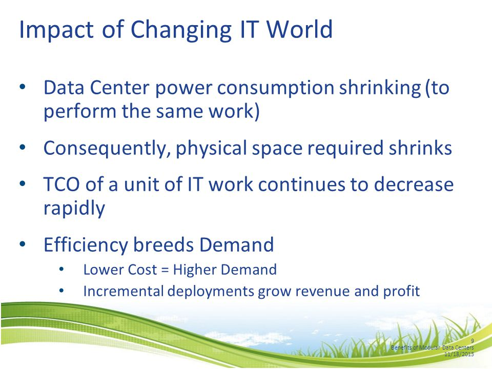 9 Benefits of Modular Data Centers 11/18/2013 Impact of Changing IT World Data Center power consumption shrinking (to perform the same work) Consequently, physical space required shrinks TCO of a unit of IT work continues to decrease rapidly Efficiency breeds Demand Lower Cost = Higher Demand Incremental deployments grow revenue and profit