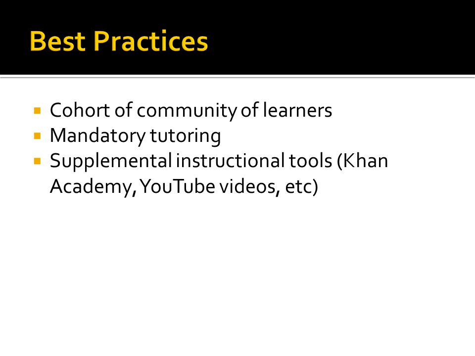  Cohort of community of learners  Mandatory tutoring  Supplemental instructional tools (Khan Academy, YouTube videos, etc)