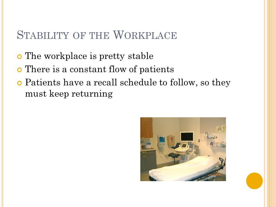 S TABILITY OF THE W ORKPLACE The workplace is pretty stable There is a constant flow of patients Patients have a recall schedule to follow, so they mu