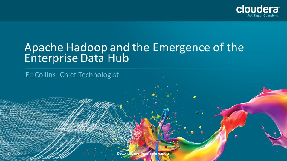 1 1 Apache Hadoop and the Emergence of the Enterprise Data Hub Eli Collins, Chief Technologist ©2014 Cloudera, Inc. All rights reserved.