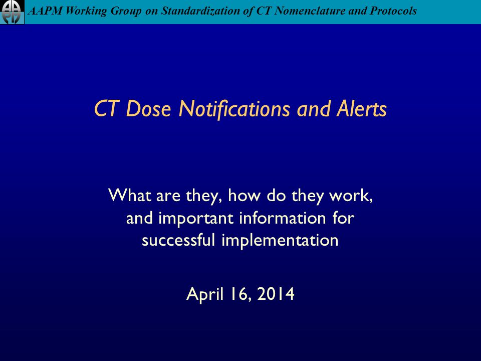 AAPM Working Group on Standardization of CT Nomenclature and Protocols CT Dose Notifications and Alerts What are they, how do they work, and important