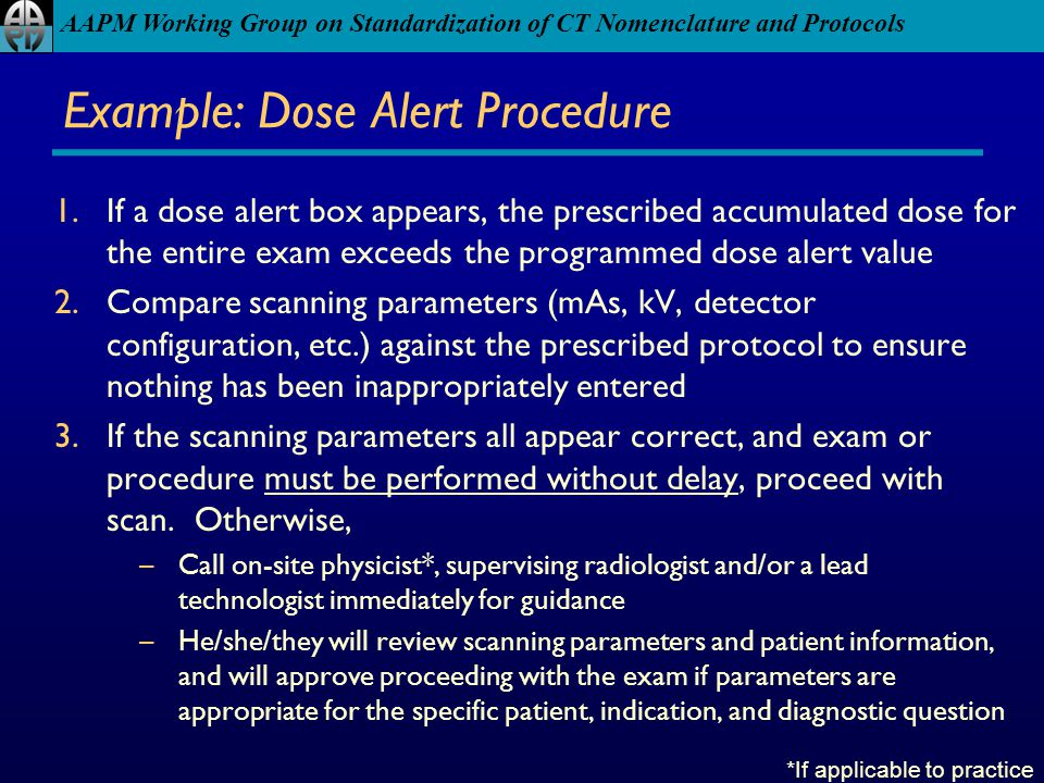 AAPM Working Group on Standardization of CT Nomenclature and Protocols Example: Dose Alert Procedure 1.If a dose alert box appears, the prescribed acc