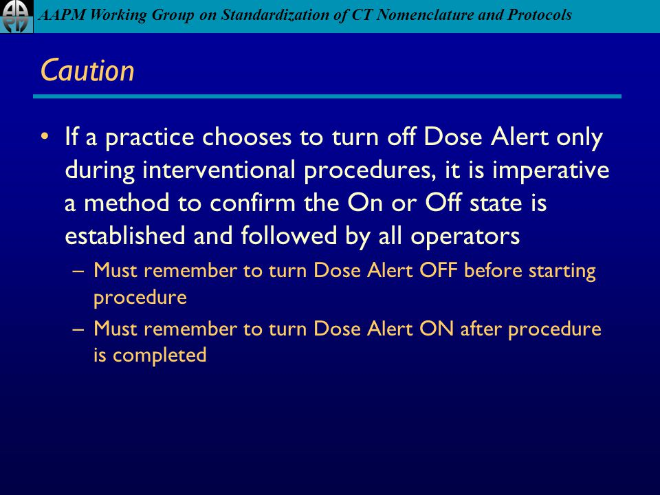 AAPM Working Group on Standardization of CT Nomenclature and Protocols Caution If a practice chooses to turn off Dose Alert only during interventional