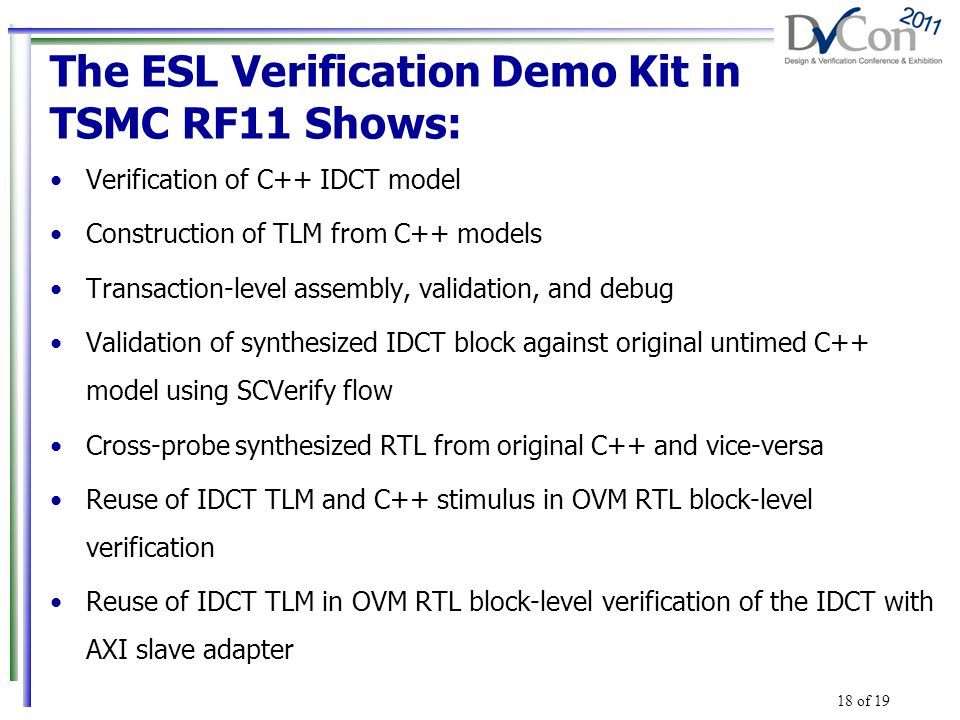 The ESL Verification Demo Kit in TSMC RF11 Shows: Verification of C++ IDCT model Construction of TLM from C++ models Transaction-level assembly, validation, and debug Validation of synthesized IDCT block against original untimed C++ model using SCVerify flow Cross-probe synthesized RTL from original C++ and vice-versa Reuse of IDCT TLM and C++ stimulus in OVM RTL block-level verification Reuse of IDCT TLM in OVM RTL block-level verification of the IDCT with AXI slave adapter 18 of 19