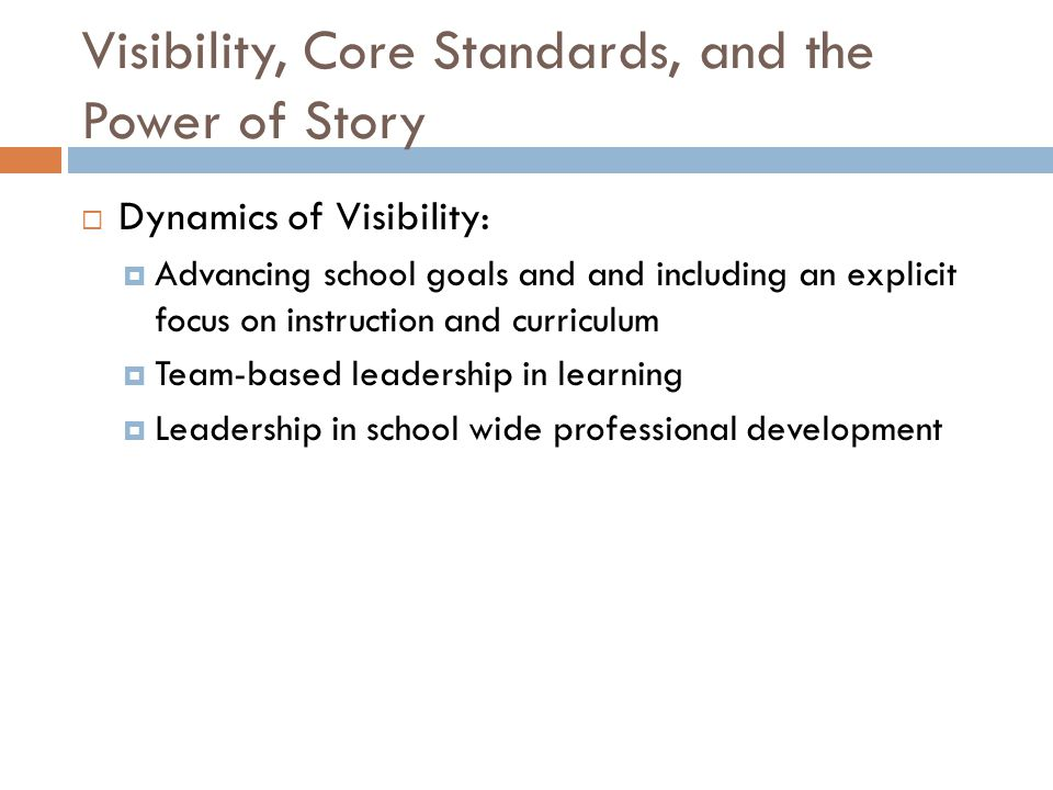 Visibility, Core Standards, and the Power of Story  Dynamics of Visibility:  Advancing school goals and and including an explicit focus on instruction and curriculum  Team-based leadership in learning  Leadership in school wide professional development