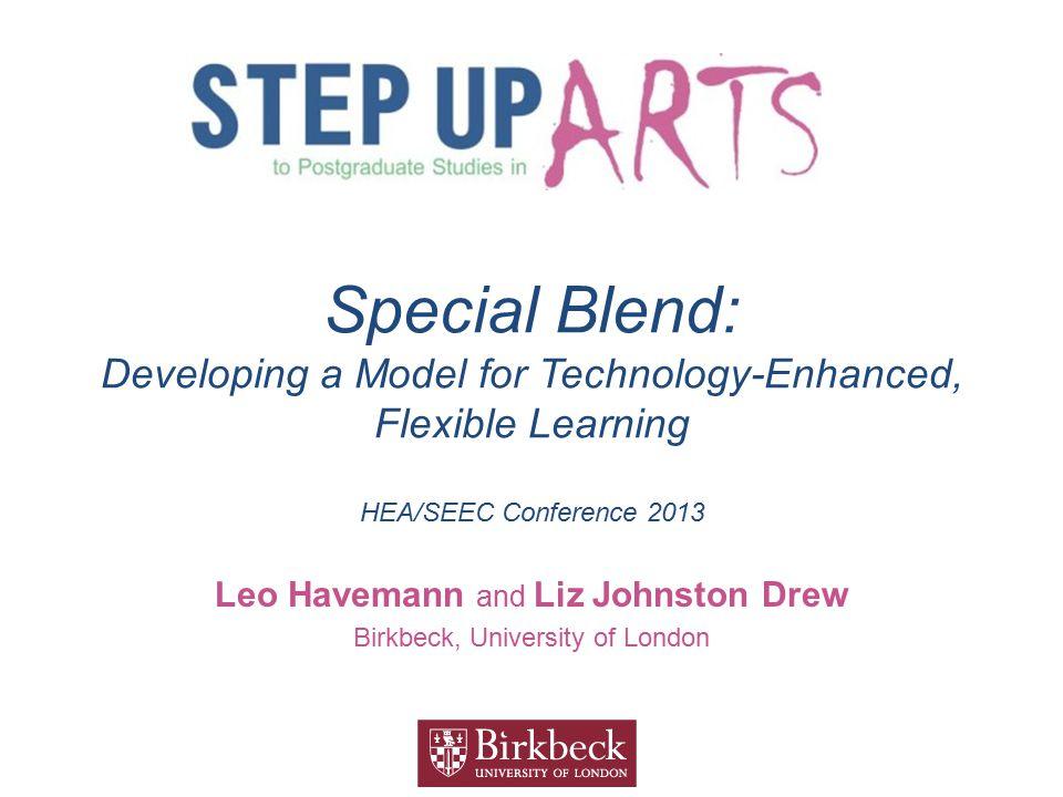 Special Blend: Developing a Model for Technology-Enhanced, Flexible Learning HEA/SEEC Conference 2013 Leo Havemann and Liz Johnston Drew Birkbeck, Uni