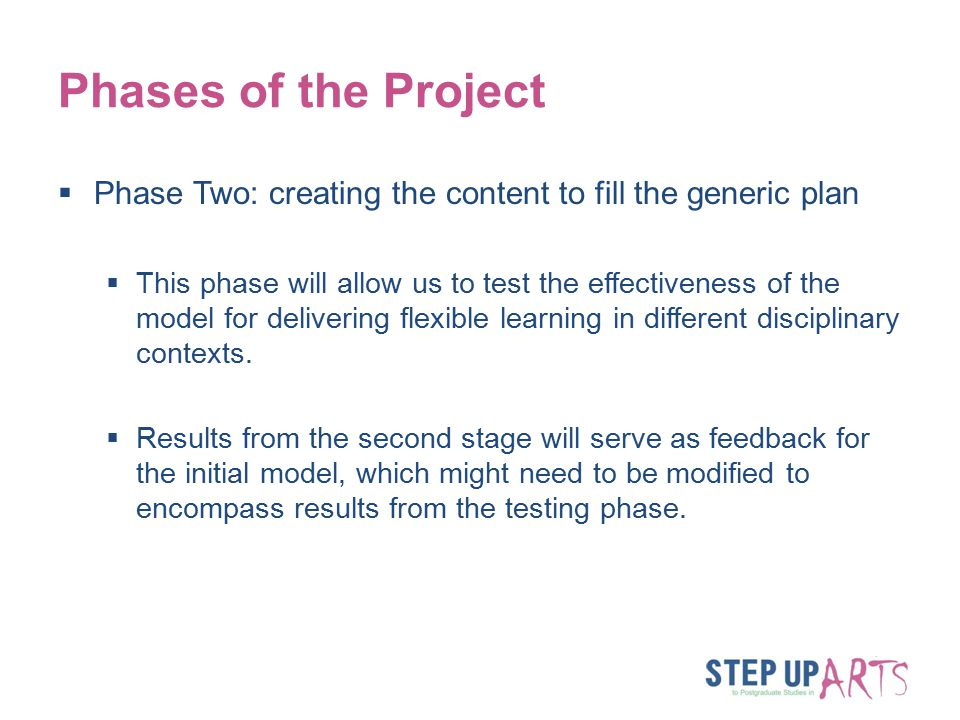 Phases of the Project  Phase Two: creating the content to fill the generic plan  This phase will allow us to test the effectiveness of the model for delivering flexible learning in different disciplinary contexts.