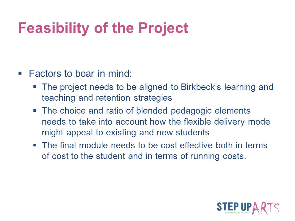 Feasibility of the Project  Factors to bear in mind:  The project needs to be aligned to Birkbeck's learning and teaching and retention strategies  The choice and ratio of blended pedagogic elements needs to take into account how the flexible delivery mode might appeal to existing and new students  The final module needs to be cost effective both in terms of cost to the student and in terms of running costs.