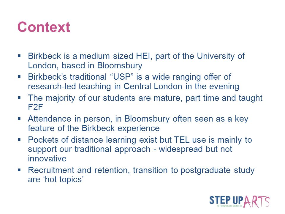 Context  Birkbeck is a medium sized HEI, part of the University of London, based in Bloomsbury  Birkbeck's traditional USP is a wide ranging offer of research-led teaching in Central London in the evening  The majority of our students are mature, part time and taught F2F  Attendance in person, in Bloomsbury often seen as a key feature of the Birkbeck experience  Pockets of distance learning exist but TEL use is mainly to support our traditional approach - widespread but not innovative  Recruitment and retention, transition to postgraduate study are 'hot topics'