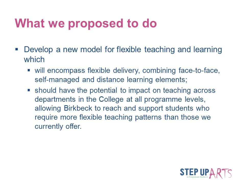 What we proposed to do  Develop a new model for flexible teaching and learning which  will encompass flexible delivery, combining face-to-face, self-managed and distance learning elements;  should have the potential to impact on teaching across departments in the College at all programme levels, allowing Birkbeck to reach and support students who require more flexible teaching patterns than those we currently offer.