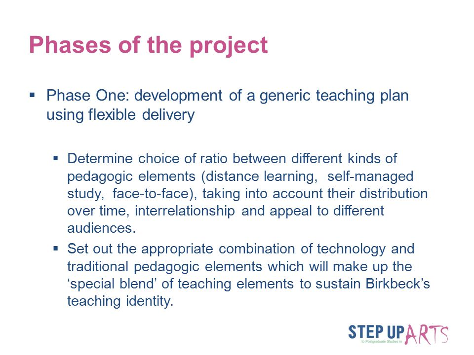 Phases of the project  Phase One: development of a generic teaching plan using flexible delivery  Determine choice of ratio between different kinds of pedagogic elements (distance learning, self-managed study, face-to-face), taking into account their distribution over time, interrelationship and appeal to different audiences.