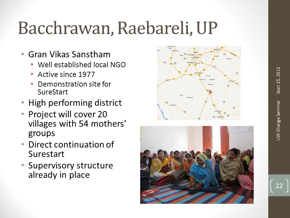 Bacchrawan, Raebareli, UP Gran Vikas Sanstham Well established local NGO Active since 1977 Demonstration site for SureStart High performing district Project will cover 20 villages with 54 mothers' groups Direct continuation of Surestart Supervisory structure already in place Sept 25, 2012 UW Change Seminar 22