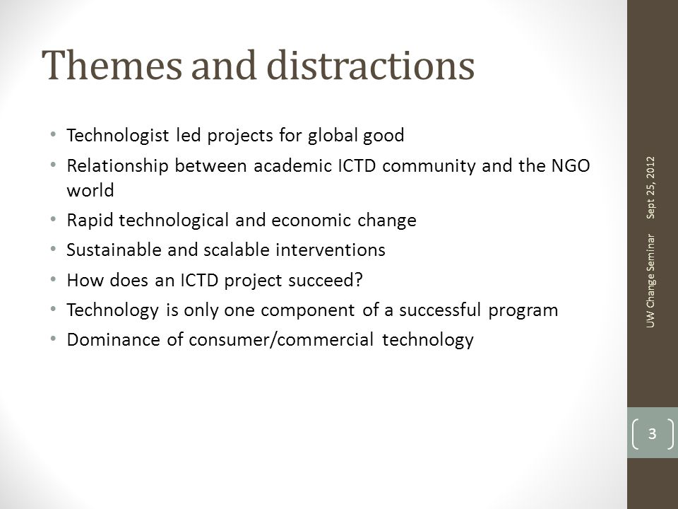 Themes and distractions Technologist led projects for global good Relationship between academic ICTD community and the NGO world Rapid technological and economic change Sustainable and scalable interventions How does an ICTD project succeed.