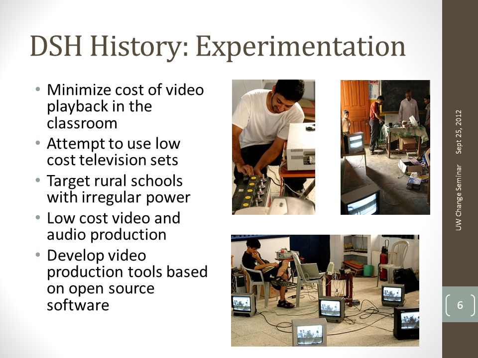 DSH History: Experimentation Minimize cost of video playback in the classroom Attempt to use low cost television sets Target rural schools with irregular power Low cost video and audio production Develop video production tools based on open source software Sept 25, 2012 UW Change Seminar 6