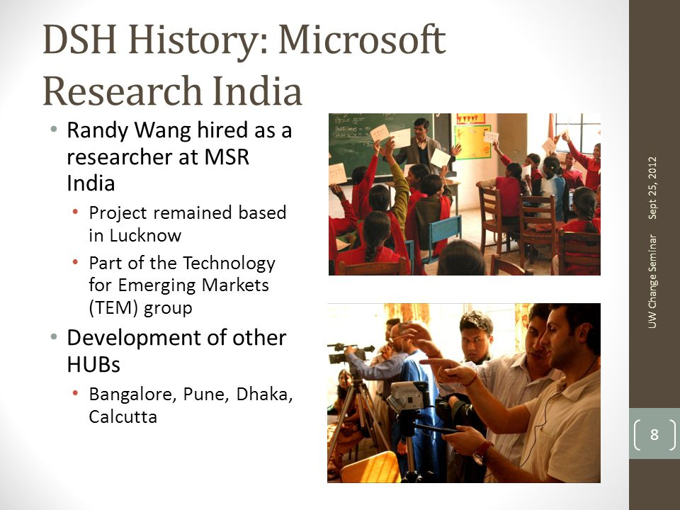 DSH History: Microsoft Research India Randy Wang hired as a researcher at MSR India Project remained based in Lucknow Part of the Technology for Emerging Markets (TEM) group Development of other HUBs Bangalore, Pune, Dhaka, Calcutta Sept 25, 2012 UW Change Seminar 8