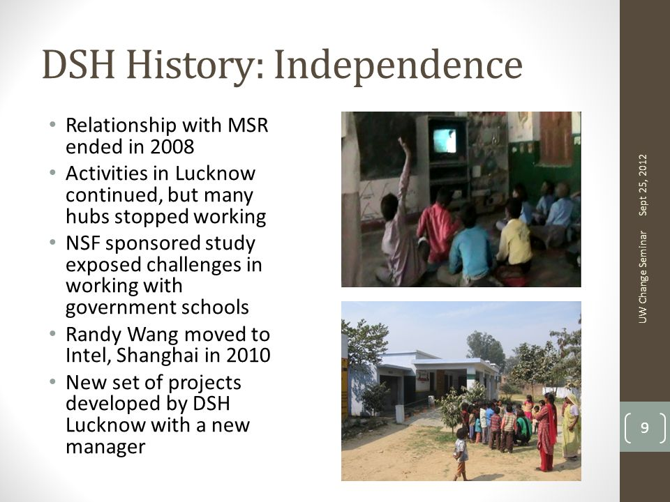 DSH History: Independence Relationship with MSR ended in 2008 Activities in Lucknow continued, but many hubs stopped working NSF sponsored study exposed challenges in working with government schools Randy Wang moved to Intel, Shanghai in 2010 New set of projects developed by DSH Lucknow with a new manager Sept 25, 2012 UW Change Seminar 9