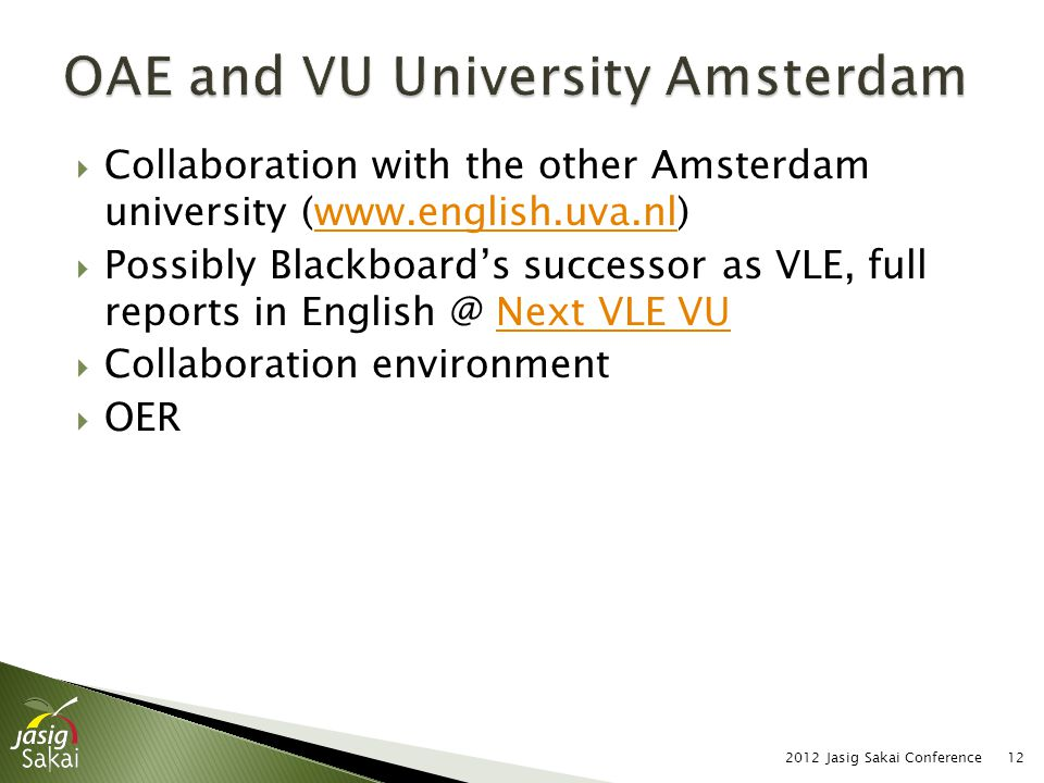  Collaboration with the other Amsterdam university (www.english.uva.nl)www.english.uva.nl  Possibly Blackboard's successor as VLE, full reports in English @ Next VLE VUNext VLE VU  Collaboration environment  OER 2012 Jasig Sakai Conference12