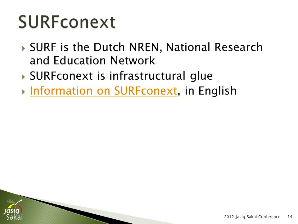  SURF is the Dutch NREN, National Research and Education Network  SURFconext is infrastructural glue  Information on SURFconext, in English Information on SURFconext 2012 Jasig Sakai Conference14